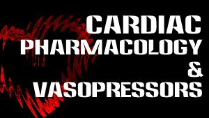 Cardiac Pharmacology & Vasopressors